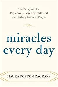 Miracles Every Day: The Story of One Physician's Inspiring Faith and the Healing Power of Prayer