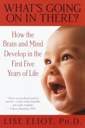 Cover for What's Going On in There? How the Brain and Mind Develop in the First Five Years of Life, by Lise Eliot