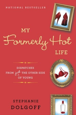 My Formerly Hot Life: Dispatches from Just the Other Side of Young