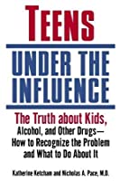 Teens Under the Influence: The Truth About Kids, Alcohol, and Other Drugs- How to Recognize the Problem and What to Do About It