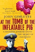At the Tomb of the Inflatable Pig: A Riotous Journey Into the Heart of Paraguay