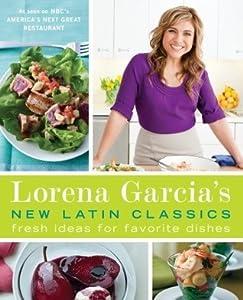 Lorena Garcia's New Latin Classics: Fresh Ideas for Favorite Dishes