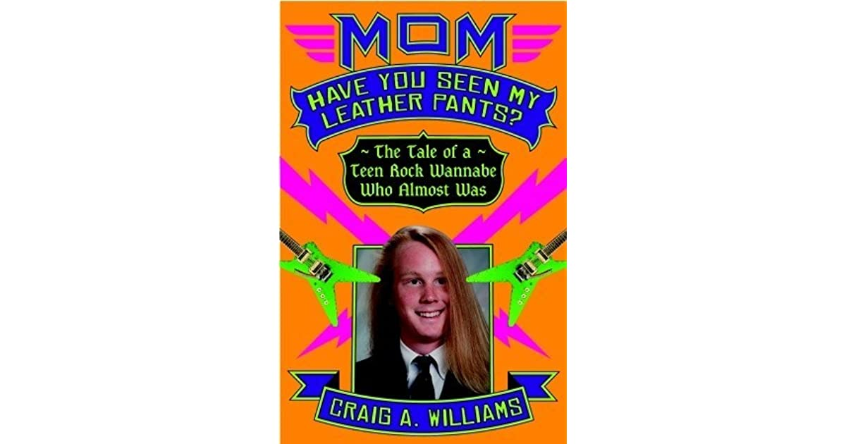 Mom have you seen my leather pants the tale of a teen rock mom have you seen my leather pants the tale of a teen rock wannabe who almost was by craig a williams malvernweather Gallery