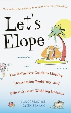 Let's Elope The Definitive Guide to Eloping, Destination Weddings, and Other CreativeWedding Options