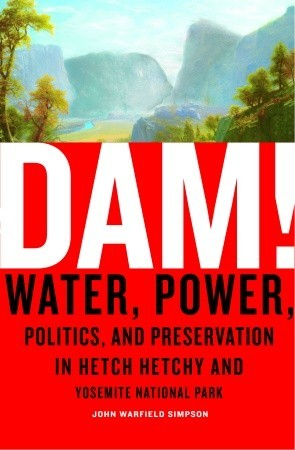 Dam! Water, Power, Politics, and Preservation in Hetch Hetchy and Yosemite National Park