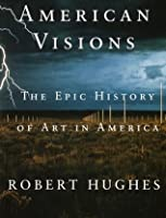 American Visions: The Epic History of Art in America