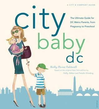 City Baby D C The Ultimate Guide For Dc Metro Parents From Pregnancy To Preschool By Holly Morse Caldwell