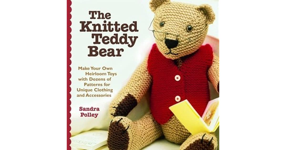 The Knitted Teddy Bear Make Your Own Heirloom Toys With Dozens Of