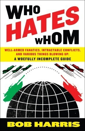 Who Hates Whom Well-Armed Fanatics, Intractable Conflicts, and Various Things Blowing Up A Woefully Incomplete Guide
