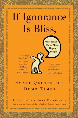 If Ignorance Is Bliss, Why Aren't There More Happy People? by John Lloyd