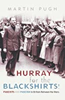 Hurray For the Blackshirts!: Fascists and Fascism in Britain Between the Wars