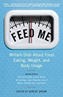 Feed Me!: Writers Dish About Food, Eating, Weight, and Body Image