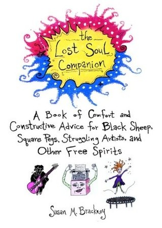 The Lost Soul Companion: A Book of Comfort and Constructive Advice for Black Sheep, Square Pegs, Struggling Artists, and Other Free Spirits