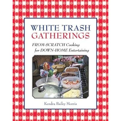 White Trash Gatherings: From-Scratch Cooking for down-Home ...