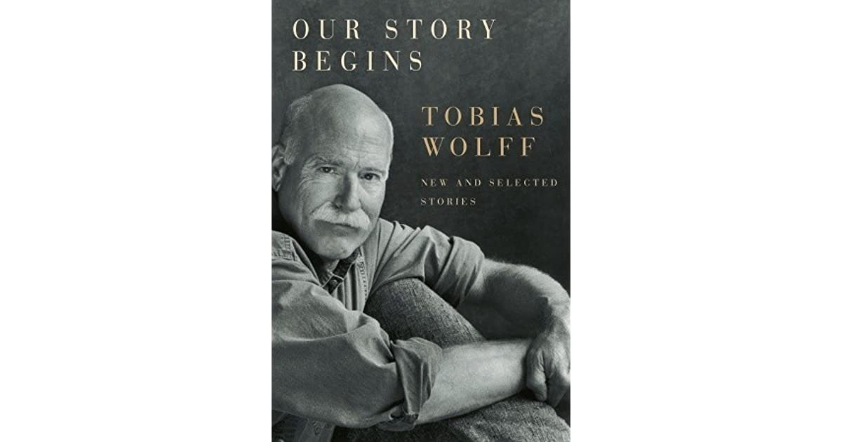 Ebook Our Story Begins New And Selected Stories By Tobias Wolff