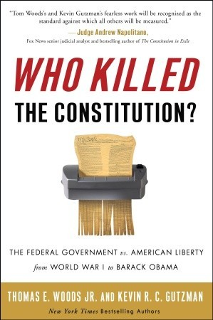 Who Killed the Constitution?: The Federal Government vs. American Liberty from World War I to Barack Obama