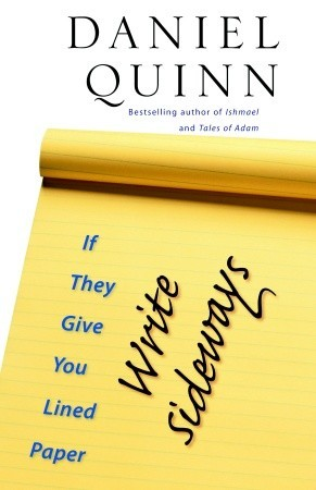 If They Give You Lined Paper, Write Sideways. by Daniel Quinn
