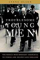Troublesome Young Men: The Rebels Who Brought Churchill to Power and Helped Save England