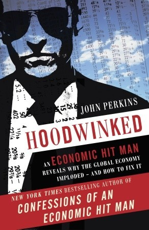 Hoodwinked An Economic Hit Man Reveals Why The World
