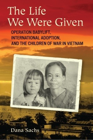 The Life We Were Given: Operation Babylift, International Adoption, and the Children of War in Vietnam