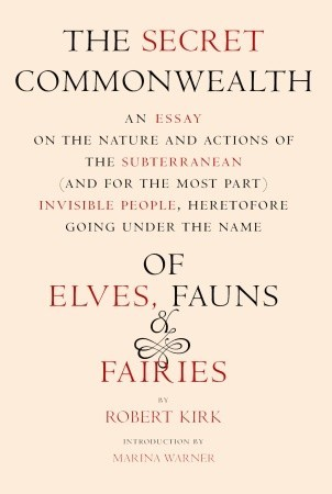The Secret Commonwealth: An Essay of the Nature and Actions of the Subterranean (and, for the Most Part) Invisible People, Heretofore Going under the Name of Elves, Fauns, and Fairies