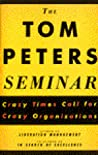 The Tom Peters Seminar: Crazy Times Call for Crazy Organizations