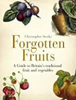 Forgotten Fruits: A guide to Britain's disappearing fruits & vegetables, from Kelvedon King Leeks to White Princess Tomatoes
