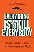 Everything Is Going to Kill Everybody: The Terrifyingly Real Ways the World Wants You Dead