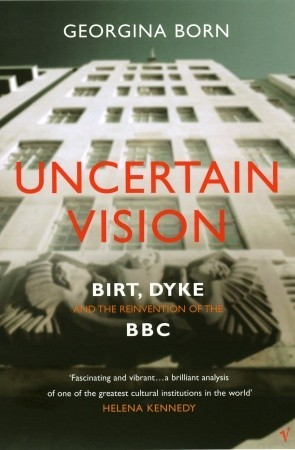 Uncertain Vision: Birt, Dyke and the Reinvention of the BBC
