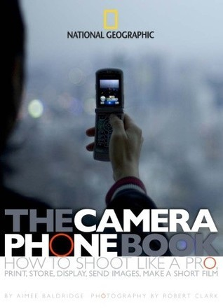 The Camera Phone Book - How to Shoot Like a Pro, Print, Store, Display, Send Images, Make a Short Film