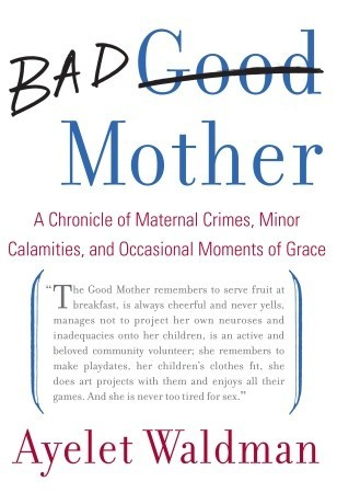 Bad Mother: A Chronicle of Maternal Crimes, Minor Calamities ...