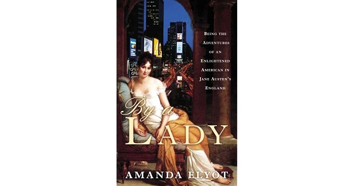 By a Lady: Being the Adventures of an Enlightened American in Jane Austen's  England by Amanda Elyot