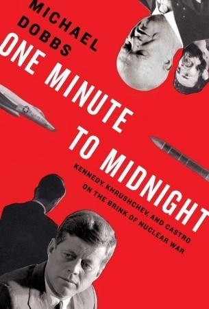 One Minute to Midnight: Kennedy, Khrushchev and Castro on the Brink of Nuclear War