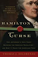 Hamilton's Curse: How Jefferson's Arch Enemy Betrayed the American Revolution--and What It Means for Americans Today