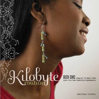 Kilobyte Couture: Geek Chic Jewelry to Make from Easy-to-Find Computer Components