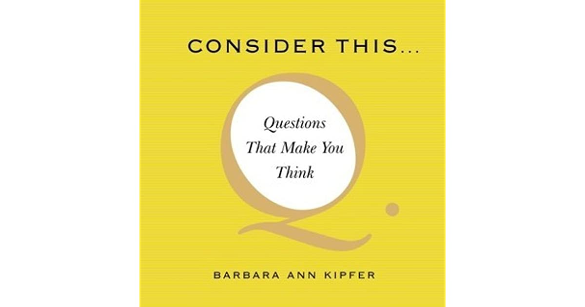 Questions That Make You Think >> Consider This Questions That Make You Think By Barbara Ann Kipfer