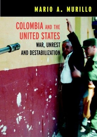 Colombia and the United States: War, Unrest, and Destabilization
