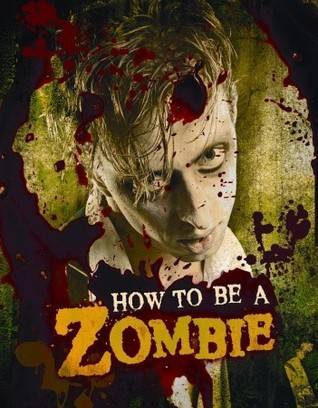 How to Be a Zombie: The Essential Guide for Anyone Who Craves Brains