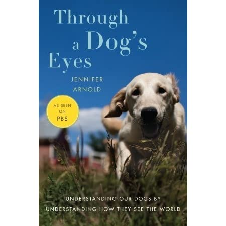 Through a Dog's Eyes: Understanding Our Dogs by Understanding How They See the World by Jennifer Arnold