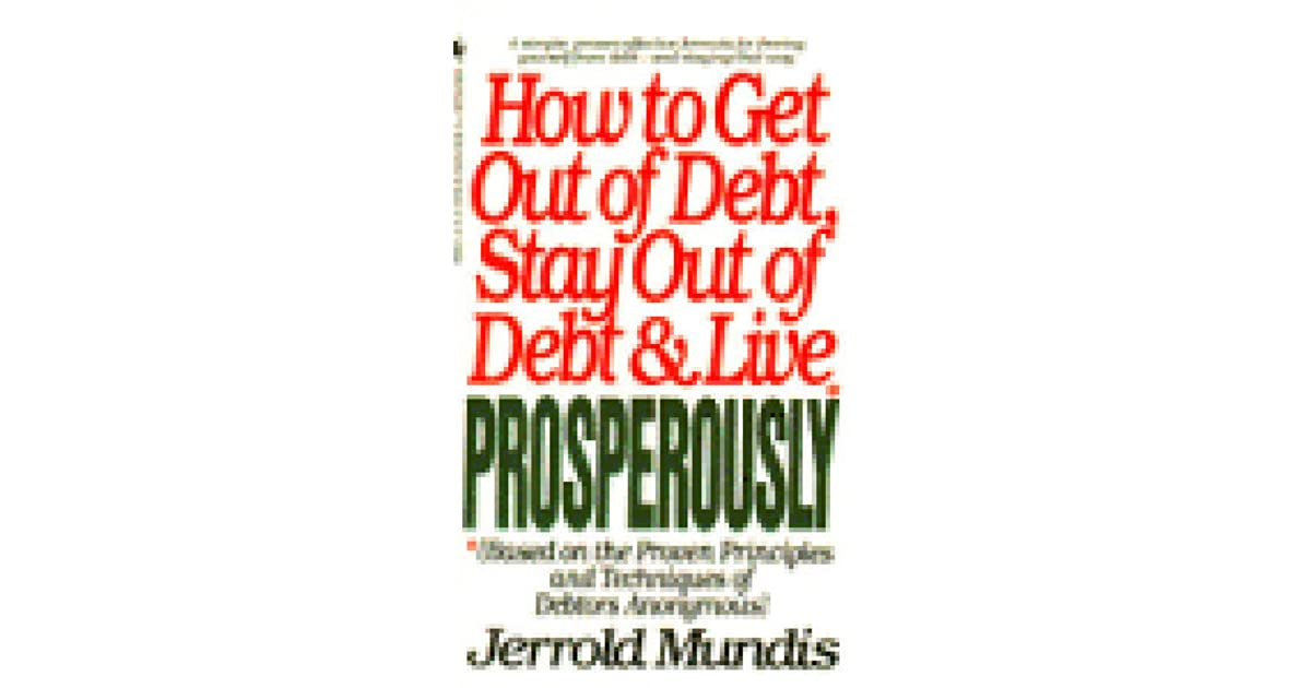 How To Get Out Of Debt Stay And Live Prosperously Based On The Proven Principles Techniques Debtors Anonymous By Jerrold Mundis