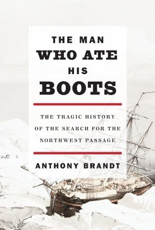 The Man Who Ate His Boots  The Tragic History of the Search for the Northwest Passage