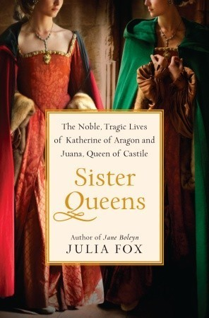Sister Queens  The Noble, Tragic Lives of Katherine of Aragon and Juana, Queen of Castile