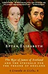 After Elizabeth: The Rise of James of Scotland and the Struggle for the Throne of England