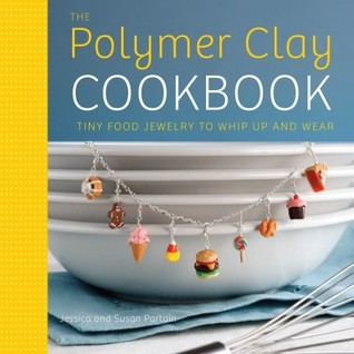 The Polymer Clay Cookbook: Tiny Food Jewelry to Whip Up and Wear