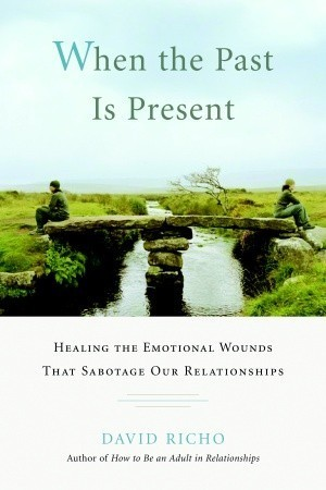 When the Past Is Present Healing the Emotional Wounds that Sabotage our Relationships