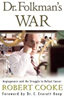 Dr. Folkman's War: Angiogenesis and the Struggle to Defeat Cancer