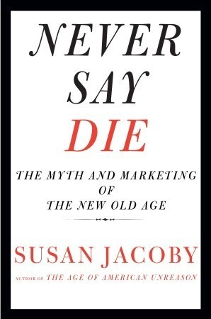 Susan Jacoby - Never Say Die- The Myth and Marketing of the New Old Age