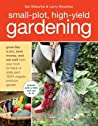 Small-Plot, High-Yield Gardening: How to Grow Like a Pro, Save Money, and Eat Well by Turning Your Back (or Front or Side) Yard Into An Organic Produce Garden