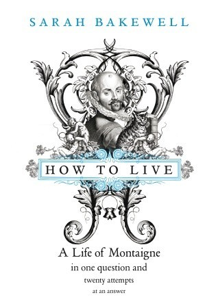 Image result for How to Live: A Life of Montaigne by Sarah Bakewell