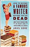 Download ebook How to Become a Famous Writer Before You're Dead: Your Words in Print and Your Name in Lights by Ariel Gore